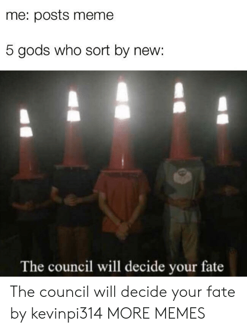 Meme 5: me: posts meme  5 gods who sort by new:  The council will decide your fate The council will decide your fate by kevinpi314 MORE MEMES