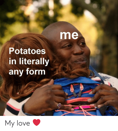 Love, Potatoes, and Literally: me  Potatoes  in literally  any form My love ❤️