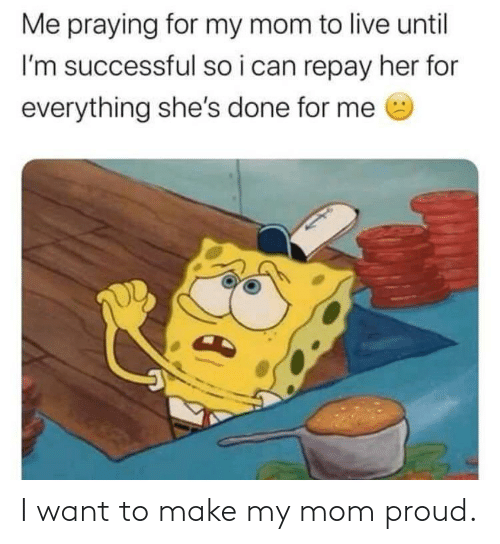For Me: Me praying for my mom to live until  I'm successful so i can repay her for  everything she's done for me I want to make my mom proud.