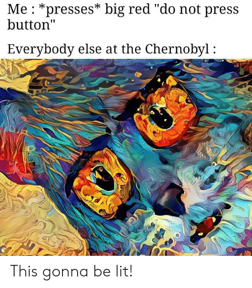 "Big Red: Me : *presses* big red ""do not press  button""  Everybody else at the Chernobyl: This gonna be lit!"