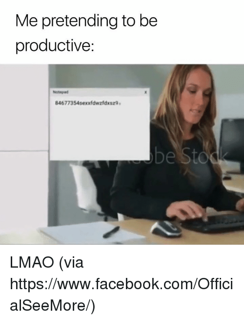 Facebook, Lmao, and Memes: Me pretending to be  productive:  Notegad  84677354sexxfdwzfdxsz9  be Sto LMAO  (via https://www.facebook.com/OfficialSeeMore/)