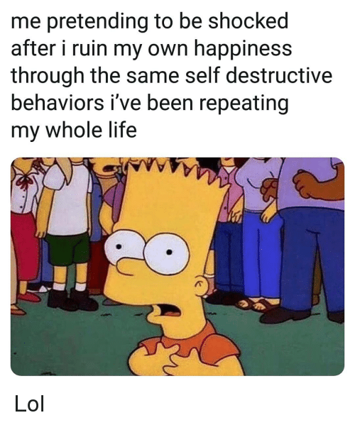 Life, Lol, and Memes: me pretending to be shocked  after i ruin my own happiness  through the same self destructive  behaviors i've been repeating  my whole life Lol