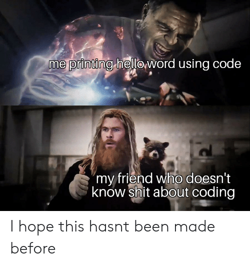 "Shit, Hope, and Been: me printing heloword using code  ""my friend who doesn't  know shit about coding I hope this hasnt been made before"
