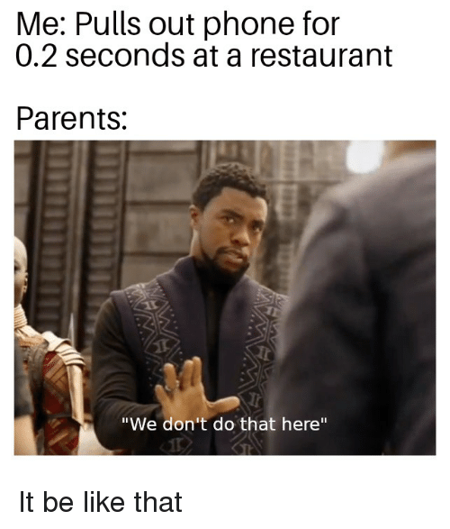 "Be Like, Parents, and Phone: Me: Pulls out phone for  0.2 seconds at a restaurant  Parents  ""We don't do that here"""