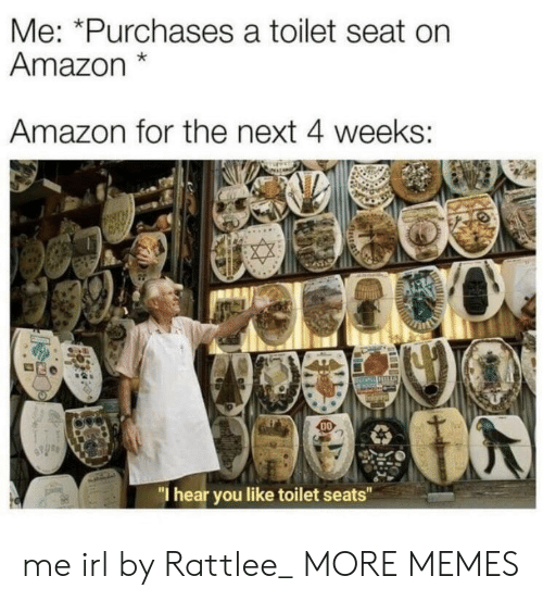 """Amazon, Dank, and Memes: Me: *Purchases a toilet seat on  Amazon*  Amazon for the next 4 weeks:  DO  """"I hear you like toilet seats"""" me irl by Rattlee_ MORE MEMES"""