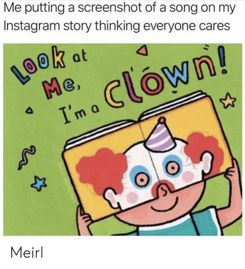 A Song: Me putting a screenshot of a song on my  Instagram story thinking everyone cares  LOOK  Me  Ima Clown!  k at  4 Meirl