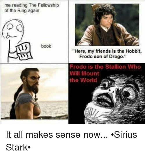 """stallion: me reading The Fellowship  of the Ring again  book  """"Here, my friends is the Hobbit,  Frodo son of Drogo.""""  Frodo is the Stallion Who  Will Mount  the World It all makes sense now... •Sirius Stark•"""