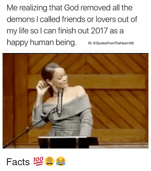 Facts, Friends, and God: Me realizing that God removed all the  demons I called friends or lovers out of  my life so l can finish out 2017 as a  happy human being. QuoiesFiom Therteart00 Facts 💯😩😂