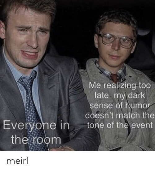 the event: Me realizing too  late my dark  sense of humor  doesn't match the  tone of the event  Everyone in  the room meirl