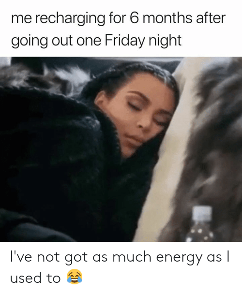 Energy, Friday, and Got: me recharging for 6 months after  going out one Friday night I've not got as much energy as I used to 😂
