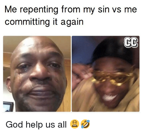 God, Memes, and Help: Me repenting from my sin vs me  committing it again God help us all 😩🤣