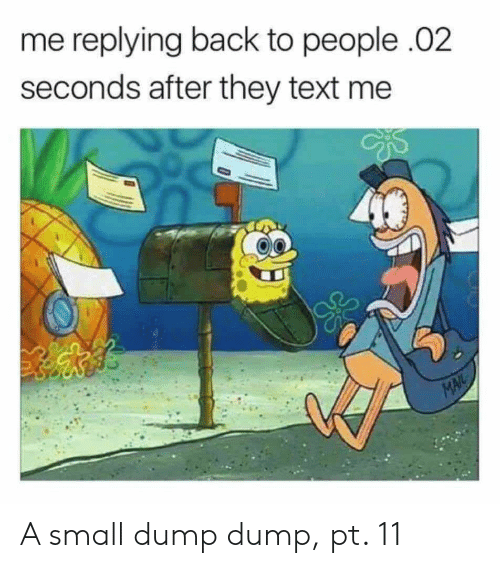 text me: me replying back to people .02  seconds after they text me  MAIL A small dump dump, pt. 11
