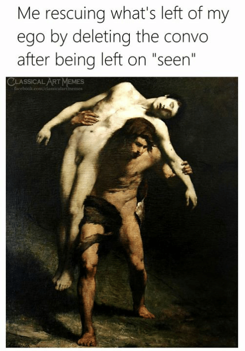 "Facebook, Memes, and facebook.com: Me rescuing what's left of my  ego by deleting the convo  after being left on ""seen""  CLASSICAL ART MEMES  facebook.com/classicalartimemes"