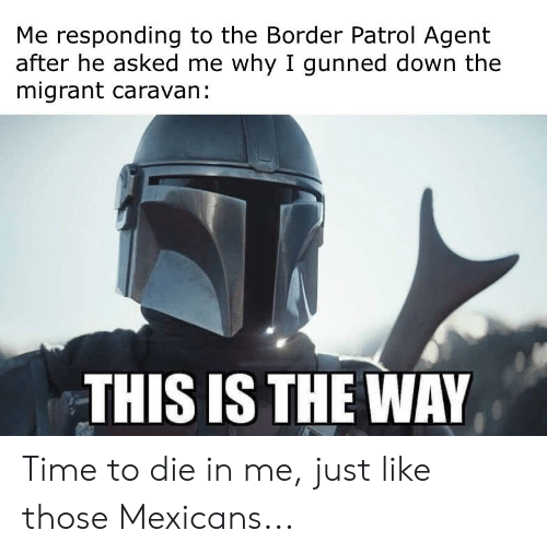 Migrant: Me responding to the Border Patrol Agent  after he asked me why I gunned down the  migrant caravan:  THIS IS THE WAY Time to die in me, just like those Mexicans...