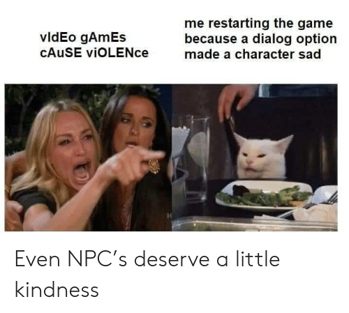 The Game, Game, and Games: me restarting the game  because a dialog option  made a character sad  vldEo gAmEs  CAUSE viOLENce Even NPC's deserve a little kindness