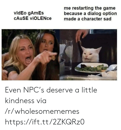 The Game, Game, and Games: me restarting the game  because a dialog option  made a character sad  vldEo gAmEs  CAUSE viOLENce Even NPC's deserve a little kindness via /r/wholesomememes https://ift.tt/2ZKQRz0