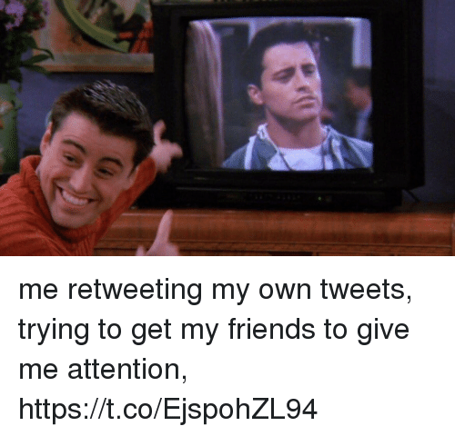 Give Me Attention: me retweeting my own tweets, trying to get my friends to give me attention, https://t.co/EjspohZL94
