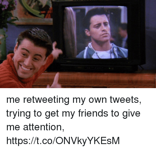 Give Me Attention: me retweeting my own tweets, trying to get my friends to give me attention, https://t.co/ONVkyYKEsM