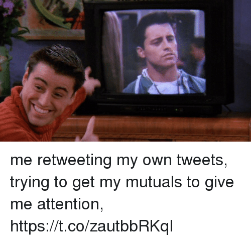 Give Me Attention: me retweeting my own tweets, trying to get my mutuals to give me attention, https://t.co/zautbbRKqI