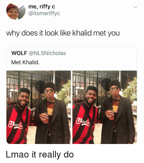 Khalid: me, riffy c  @itsmeriffyc  why does it look like khalid met you  WOLF @NLSNicholas  Met Khalid  lartn Lmao it really do