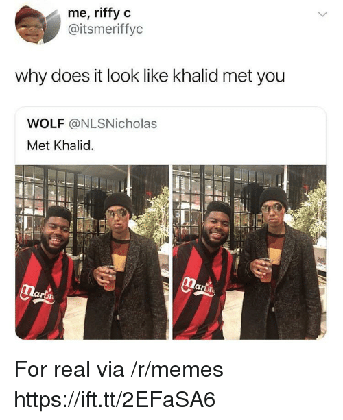Khalid: me, riffy c  @itsmeriffyc  why does it look like khalid met you  WOLF @NLSNicholas  Met Khalid. For real via /r/memes https://ift.tt/2EFaSA6