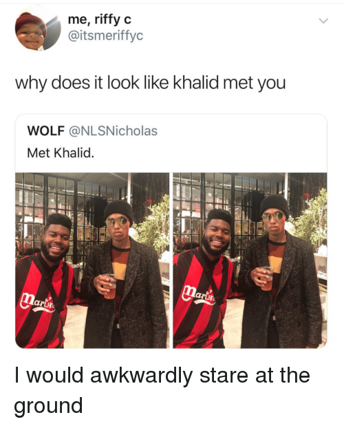 Khalid: me, riffy c  @itsmeriffyc  why does it look like khalid met you  WOLF @NLSNicholas  Met Khalid  lari I would awkwardly stare at the ground