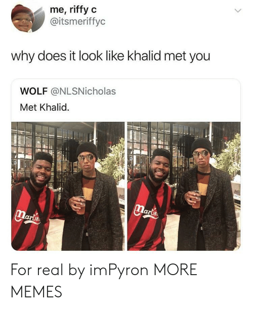 Khalid: me, riffy c  @itsmeriffyc  why does it look like khalid met you  WOLF @NLSNicholas  Met Khalid. For real by imPyron MORE MEMES