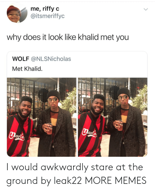 Khalid: me, riffy c  @itsmeriffyc  why does it look like khalid met you  WOLF @NLSNicholas  Met Khalid  lari I would awkwardly stare at the ground by leak22 MORE MEMES