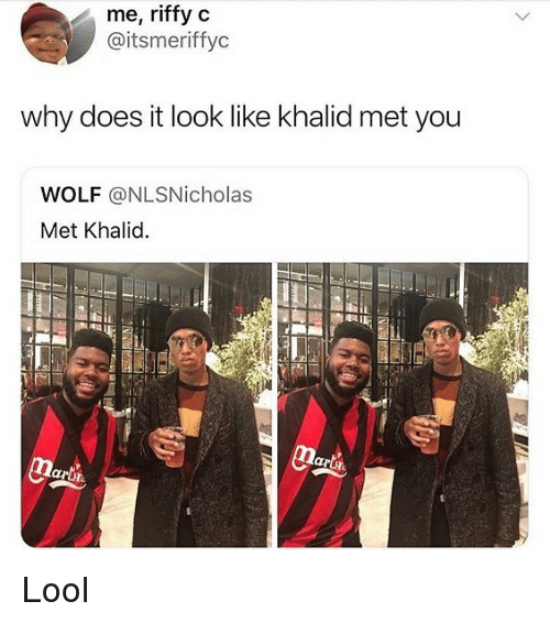 Khalid: me, riffyc  @itsmeriffyc  why does it look like khalid met you  WOLF @NLSNicholas  Met Khalid Lool