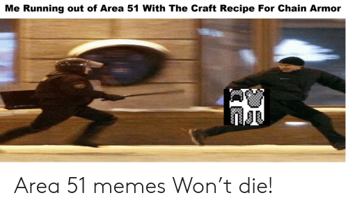 chain: Me Running out of Area 51 With The Craft Recipe For Chain Armor Area 51 memes Won't die!