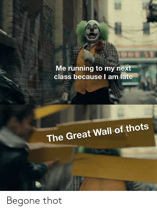 The Great: Me running to my next  class because l am late  The Great Wall of thots Begone thot