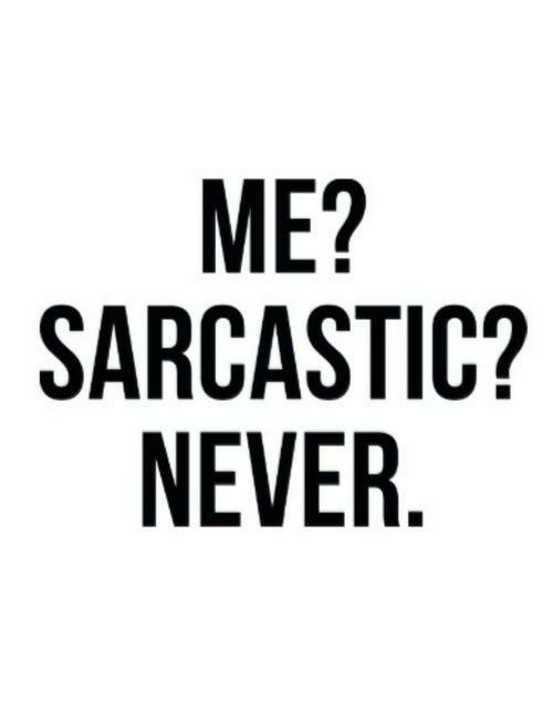 Never, Sarcastic, and Me Sarcastic Never: ME?  SARCASTIC?  NEVER