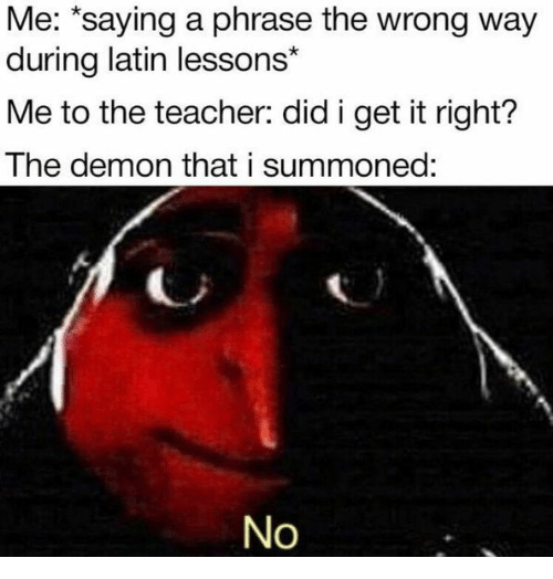 "latin: Me: ""saying a phrase the wrong way  during latin lessons*  Me to the teacher: did i get it right?  The demon that i summoned:  No"