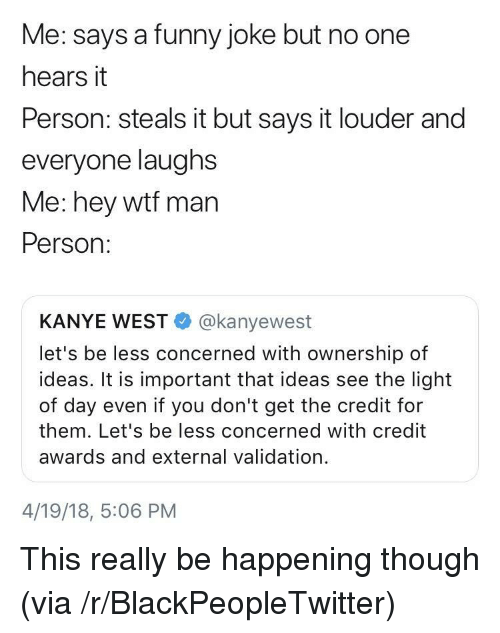 funny joke: Me: says a funny joke but no one  hears it  Person: steals it but says it louder and  everyone laughs  Me: hey wtf man  Person:  KANYE WEST@kanyewest  let's be less concerned with ownership of  ideas. It is important that ideas see the light  of day even if you don't get the credit for  them. Let's be less concerned with credit  awards and external validation.  4/19/18, 5:06 PM <p>This really be happening though (via /r/BlackPeopleTwitter)</p>