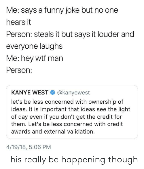 funny joke: Me: says a funny joke but no one  hears it  Person: steals it but says it louder and  everyone laughs  Me: hey wtf man  Person:  KANYE WEST@kanyewest  let's be less concerned with ownership of  ideas. It is important that ideas see the light  of day even if you don't get the credit for  them. Let's be less concerned with credit  awards and external validation.  4/19/18, 5:06 PM This really be happening though