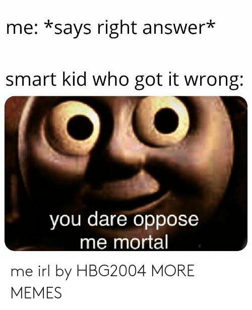 Oppose: me: *says right answer*  smart kid who got it wrong:  you dare oppose  me mortal me irl by HBG2004 MORE MEMES