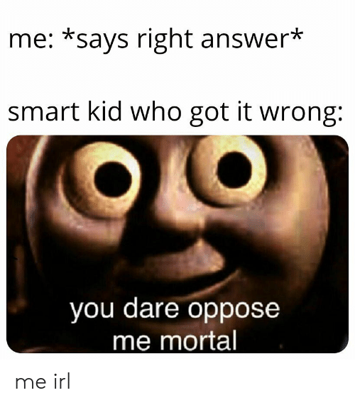 Oppose: me: *says right answer*  smart kid who got it wrong:  you dare oppose  me mortal me irl
