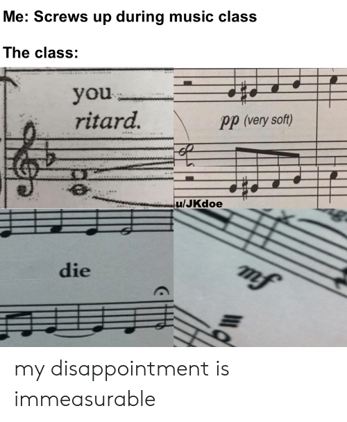 screws: Me: Screws up during music class  The class:  you  ritard.  Pp (very soft)  u/JKdoe  mf  die my disappointment is immeasurable