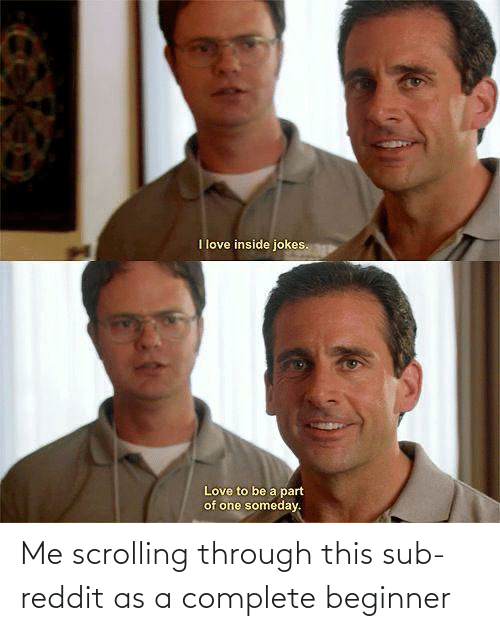 Scrolling: Me scrolling through this sub-reddit as a complete beginner