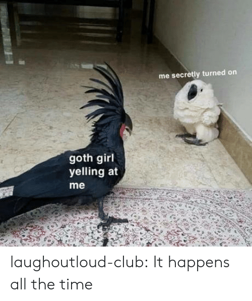 turned on: me secretly turned on  goth girl  yelling at  me laughoutloud-club:  It happens all the time