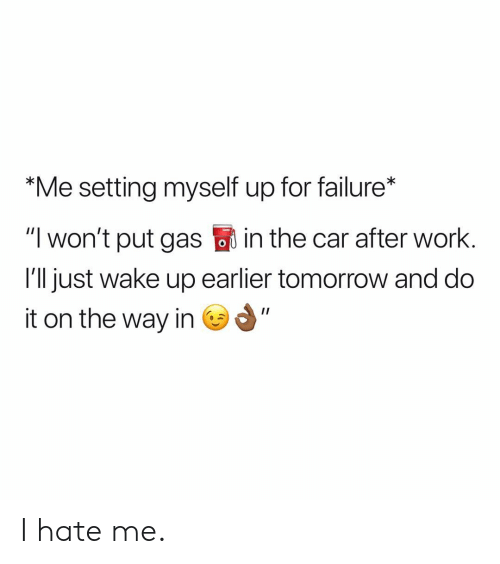 """Work, Tomorrow, and Dank Memes: """"Me setting myself up for failure*  """"I won't put gas in the car after work  I'll just wake up earlier tomorrow and do  it on the way in I hate me."""