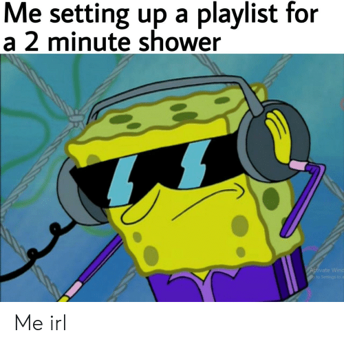 Shower, Irl, and Me IRL: Me setting up a playlist for  a 2 minute shower  ctivate Winc  to S Me irl