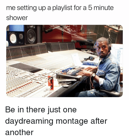Shower, Dank Memes, and Another: me setting up a playlist for a 5 minute  shower Be in there just one daydreaming montage after another