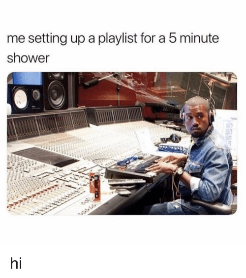 Shower, Girl Memes, and Setting Up A: me setting up a playlist for a 5 minute  shower hi