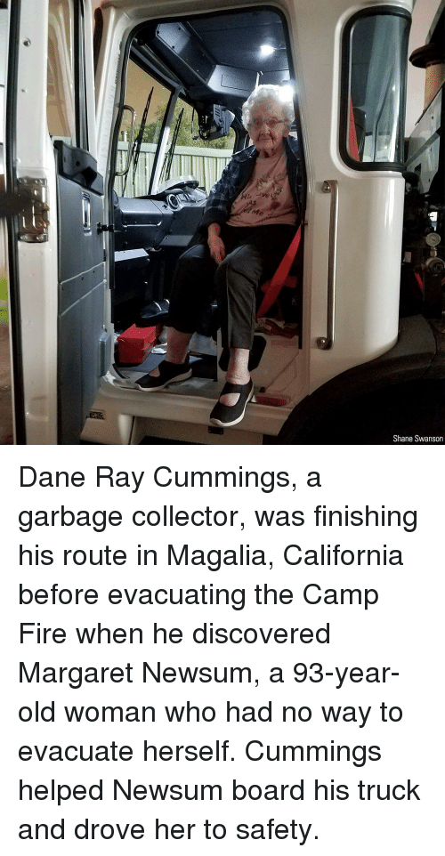 Old woman: Me  Shane Swanson Dane Ray Cummings, a garbage collector, was finishing his route in Magalia, California before evacuating the Camp Fire when he discovered Margaret Newsum, a 93-year-old woman who had no way to evacuate herself. Cummings helped Newsum board his truck and drove her to safety.