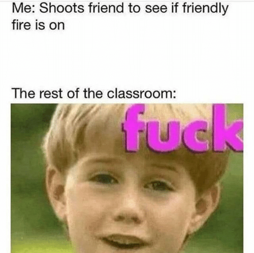 The Rest: Me: Shoots friend to see if friendly  fire is on  The rest of the classroom:  fuck  UC