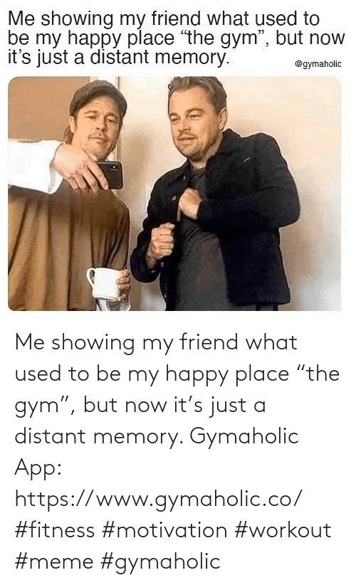 "memory: Me showing my friend what used to be my happy place ""the gym"", but now it's just a distant memory.  Gymaholic App: https://www.gymaholic.co/  #fitness #motivation #workout #meme #gymaholic"