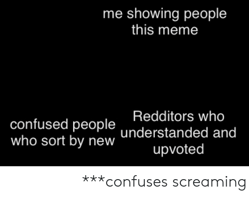 Understanded: me showing people  this meme  Redditors who  confused people understanded and  who sort by new  upvoted 随机的中文字符 【***confuses screaming】