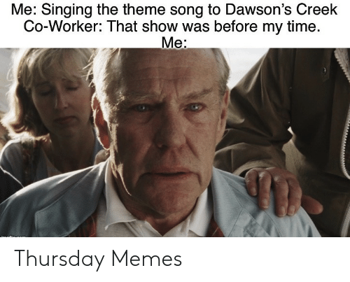 theme: Me: Singing the theme song to Dawson's Creek  Co-Worker: That show was before my time.  Me: Thursday Memes
