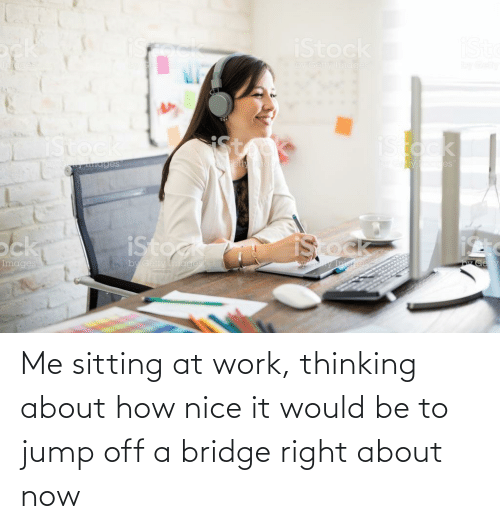 Jump Off: Me sitting at work, thinking about how nice it would be to jump off a bridge right about now